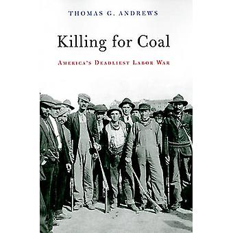 Killing for Coal - America's Deadliest Labor War by Thomas G. Andrews