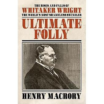 Ultimate Folly - The Rises and Falls of Whitaker Wright - 2018 by Ultim