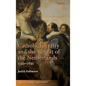 Catholic Identity and the Revolt of the Netherlands 15201635 by Pollmann & Judith