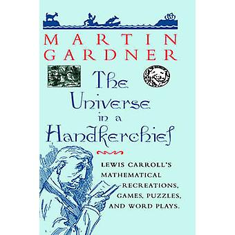 The Universe in a Handkerchief Lewis Carroll S Mathematical Recreations Games Puzzles and Word Plays by Gardner & Martin