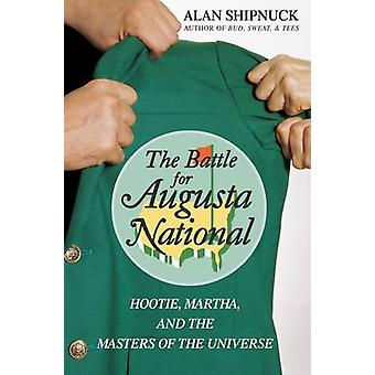 The Battle for Augusta National Hootie Martha and the Masters of the Universe by Shipnuck & Alan