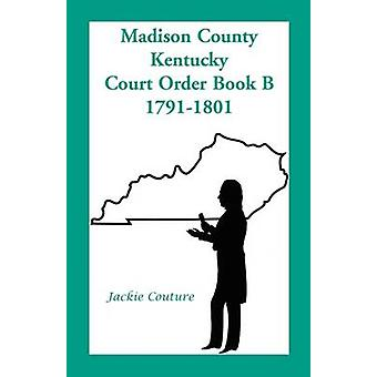 Madison County Kentucky Court Order Book B 17911801 by Couture & Jackie