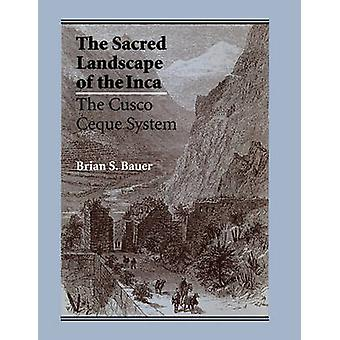 The Sacred Landscape of the Inca - The Cusco Ceque System by Brian S.