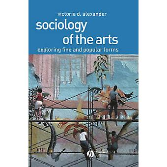 Sociology of the Arts - Exploring Fine and Popular Forms by Victoria D