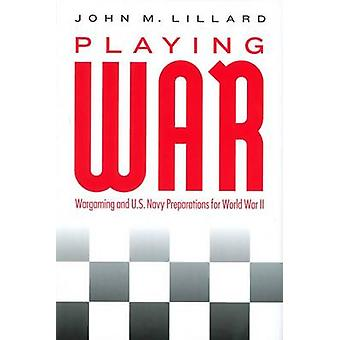 Playing War - Wargaming and U.S. Navy Preparations for World War II by