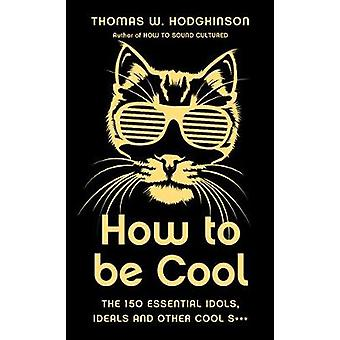 How to be Cool - The 150 Essential Idols - Ideals and Other Cool S***