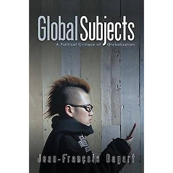 Global Subjects - A Political Critique of Globalization by Jean-Franco