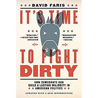 It's Time To Fight Dirty: How Democrats Can Build a Lasting Majority inAmerican Politics