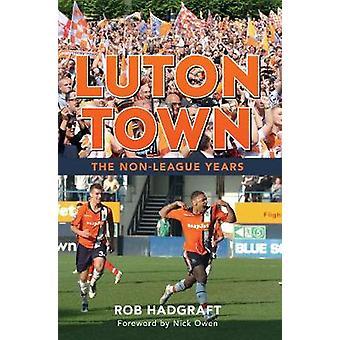 Luton Town den ikke-liga år af Rob Hadgraft - Nick Owen - 9781445