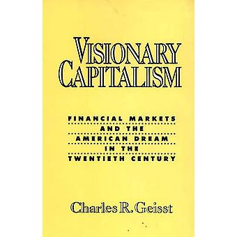 Visionary Capitalism Financial Markets and the American Dream in the Twentieth Century by Geisst & Charles R.