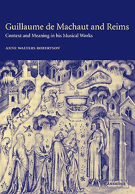 Guillaume de Machaut and Reims Context and Meaning in His Musical Works by Walters Robertson & Anne