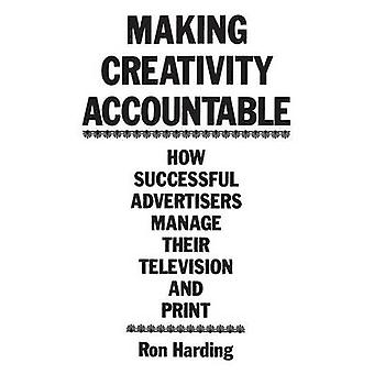 Making Creativity Accountable How Successful Advertisers Manage Their Television and Print by Harding & Ronald