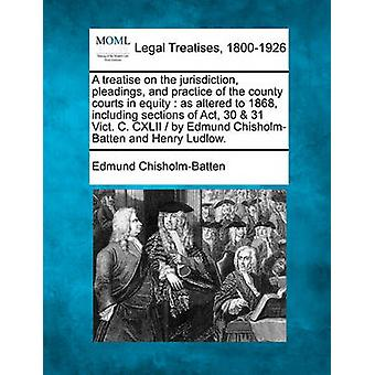 A treatise on the jurisdiction pleadings and practice of the county courts in equity  as altered to 1868 including sections of Act 30  31 Vict. C. CXLII   by Edmund ChisholmBatten and Henry Lu by ChisholmBatten & Edmund