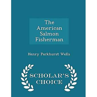 The American Salmon Fisherman  Scholars Choice Edition by Wells & Henry Parkhurst