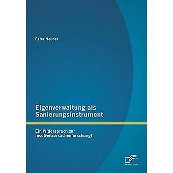 Eigenverwaltung als Sanierungsinstrument  Ein Widerspruch zur Insolvenzursachenforschung by Neuner & Ester