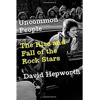 Uncommon People - The Rise and Fall of the Rock Stars by David Hepwort