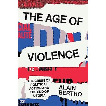 The Age of Violence - The Crisis of Political Action and the End of Ut