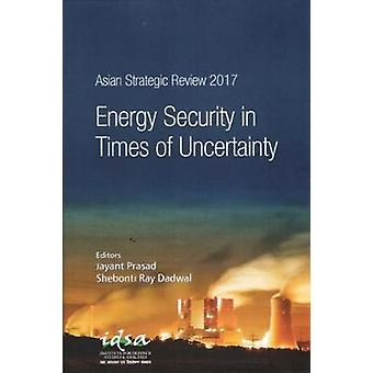 Asian Strategic Review 2017 - Energy Security in Times of Uncertainty