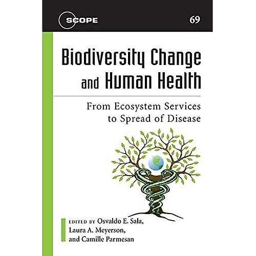 Biodiversity Change and Human Health  From Ecosystem Services to Spread of Disease (Scope Series)