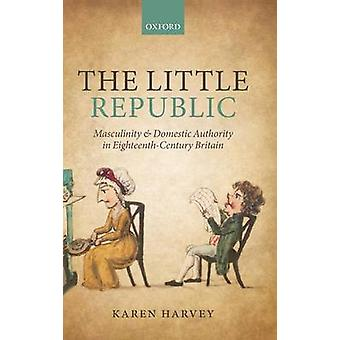 The Little Republic Masculinity and Domestic Authority in EighteenthCentury Britain by Harvey & Karen