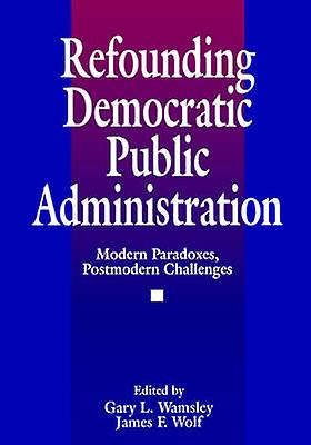Refounding Democratic Public Administration Modern Paradoxes Postmodern Challenges by Wolf & James F.