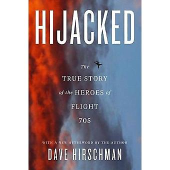 Hijacked - The True Story of the Heroes of Flight 705 by Dave Hirschma