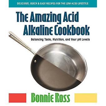 The Amazing Acid Alkaline Cookbook - Balancing Taste - Nutrition - and