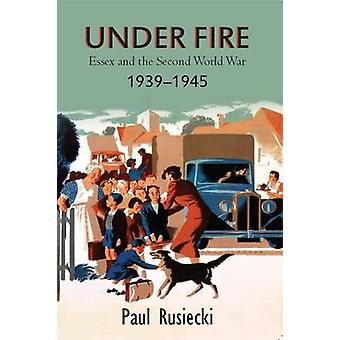 Under Fire - Essex and the Second World War 1939 - 1945 by Paul Rusiec