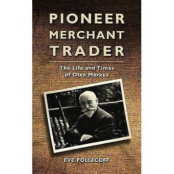 Pioneer Merchant Trader - The Life and Times of Otto Markus by Eve A.