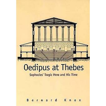 Oedipus at Thebes Sophocles Tragic Hero and His Time by Knox & Bernard MacGregor Walke