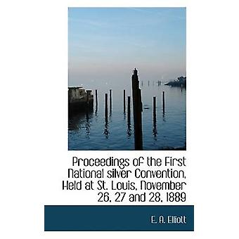 Proceedings of the First National silver Convention Held at St. Louis November 26 27 and 28 1889 by Elliott & E. A.