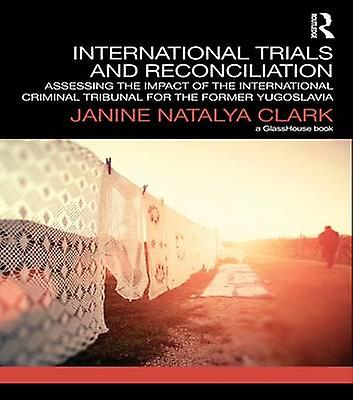 International Trials and Reconciliation  Assessing the Impact of the International Criminal Tribunal for the Former Yugoslavia by Clark & Janine Natalya