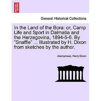 In the Land of the Bora or Camp Life and Sport in Dalmatia and the Herzegovina 189456. By Snaffle ... Illustrated by H. Dixon from sketches by the author. by Anonymous