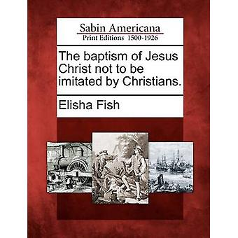 The baptism of Jesus Christ not to be imitated by Christians. by Fish & Elisha