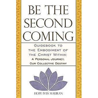 Be the Second Coming Guidebook to the Embodiment of the Christ Within A Personal Journey Our Collective Destiny by Mauran & Hope Ives