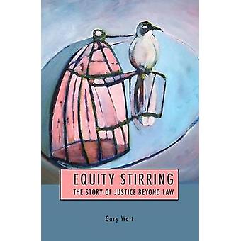 Equity Stirring The Story of Justice Beyond Law by Watt & Gary