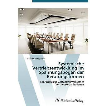 Systemische Vertriebsentwicklung im Spannungsbogen der Beratungsformen by Geretschlger Gerald