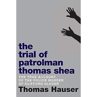 The Trial Of Patrolman Thomas Shea - The True Account of a Police Murd