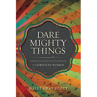 Dare Mighty Things - Mapping the Challenges of Leadership for Christia