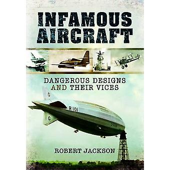 Infamous Aircraft - Dangerous Designs and Their Vices by Robert Jackso