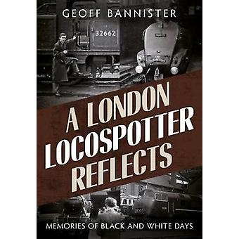 A London Locospotter Reflects - Memories of Black and White Days by Ge