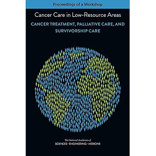 Cancer Care in Low-Resource Areas  Cancer Treatment, Palliative Care, and Survivorship Care  Proceedings of a Workshop