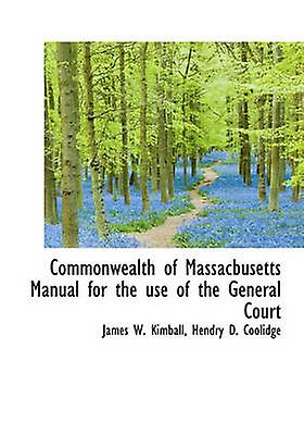 Commonwealth of Massacbusetts Manual for the use of the General Court by Kimball & James W.
