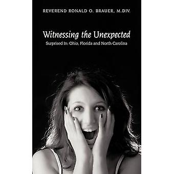 Witnessing the Unexpected Surprised In Ohio Florida and North Carolina by Brauer & M. DIV Reverend Ronald