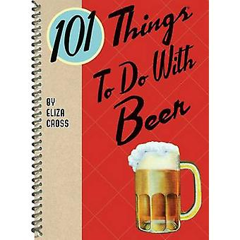 101 Things to Do with Beer by Eliza Cross - 9781423643029 Book