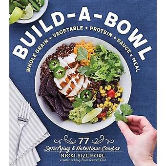Build-A-Bowl - 77 Satisfying & Nutritious Combos - Whole Grain + Ve