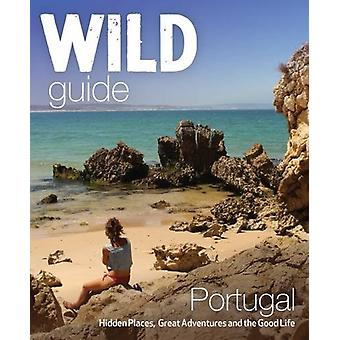 The Wild Guide Portugal - Hidden Places - Great Adventures and the Goo