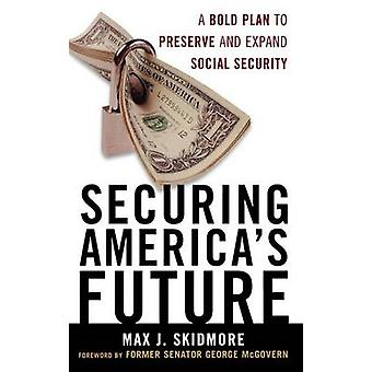 Securing Americas Future A Bold Plan to Preserve and Expand Social Security by Skidmore & Max J.