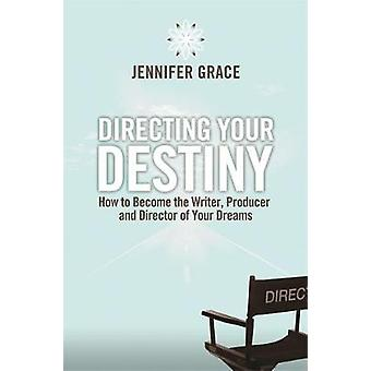 Directing Your Destiny How to Become the Writer Producer and Director of Your Dreams by Grace & Jennifer