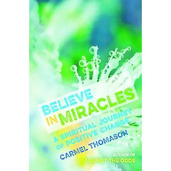 Believe in Miracles - A Spiritual Journey of Positive Change by Carmel